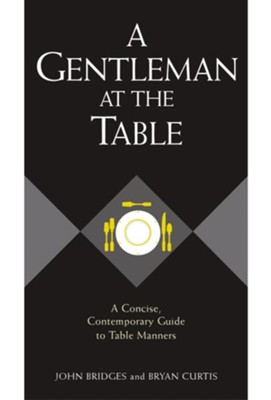 A Gentleman at the Table: A Concise, Contemporary Guide to Table Manners (Gentlemanners Book)