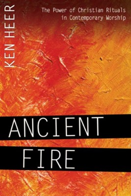 Ancient Fire: The Power of Christian Rituals in Contemporary Worship - eBook  -     By: Ken Heer
