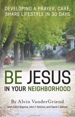 Be Jesus in Your Neighborhood: Developing a Prayer, Care, Share Lifestyle in 30 Days - eBook  -     By: Alvin VanderGriend