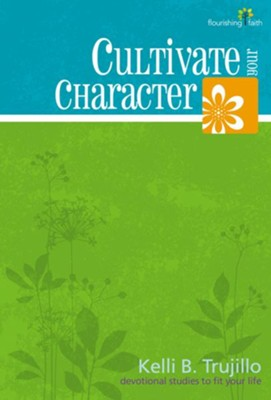 Cultivate Your Character: Flourishing Faith Series: devotional studies to fit your life - eBook  -     By: Kelli B. Trujillo