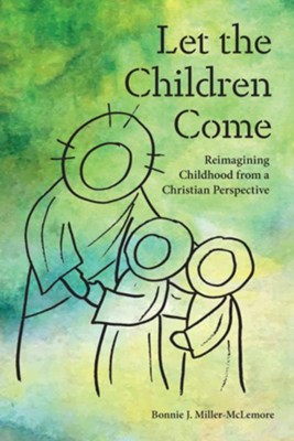 Let the Children Come: Reimagining Childhood from a Christian Perspective  -     By: Bonnie J. Miller-McLemore