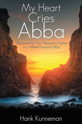 My Heart Cries Abba: Discovering Your Heavenly Father in a More Personal Way - eBook  -     By: Hank Kunneman