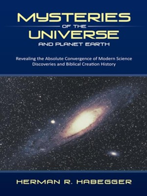 Mysteries of the Universe and Planet Earth: Revealing the Absolute Convergence of Modern Science Discoveries and Biblical Creation History - eBook  -     By: Herman R. Habegger