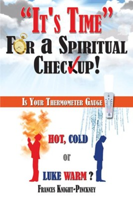 It's Time For a Spiritual Checkup: Is Your Thermometer Gauge Hot, Cold or Luke Warm? - eBook  -     By: Frances Knight-Pinckney