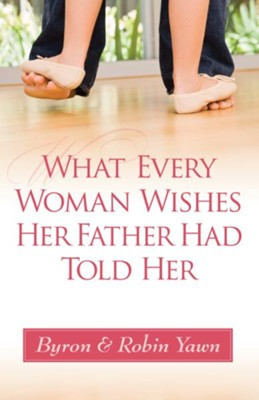 What Every Woman Wishes Her Father Had Told Her - eBook  -     By: Byron Forrest Yawn, Robin Yawn