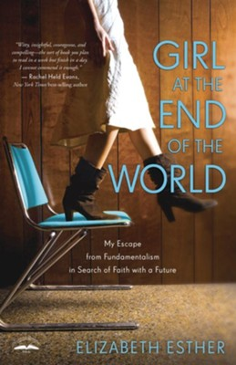 Girl at the End of the World: My Escape from Fundamentalism in Search of Faith with a Future - eBook  -     By: Elizabeth Esther
