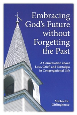 Embracing God's Future Without Forgetting the Past: A Conversation About Loss, Grief, and Nostalgia in Congregational Life  -     By: Michael K. Girlinghouse