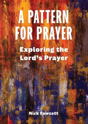 A Pattern for Prayer: Exploring the Lord's Prayer  -     By: Nick Fawcett