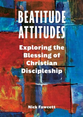 Beatitude Attitudes: Exploring the Blessing of Christian Discipleship  -     By: Nick Fawcett