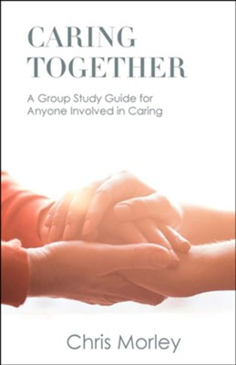 Caring Together: A Group Study Guide for Anyone Involved in Caring  -     By: Chris Morley