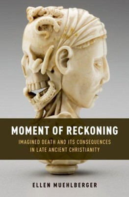 Moment of Reckoning: Imagined Death and Its Consequences in Late Ancient Christianity  -     By: Ellen Muehlberger
