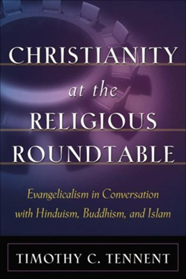Christianity at the Religious Roundtable: Evangelicalism in Conversation with Hinduism, Buddhism, and Islam - eBook  -     By: Timothy C. Tennent