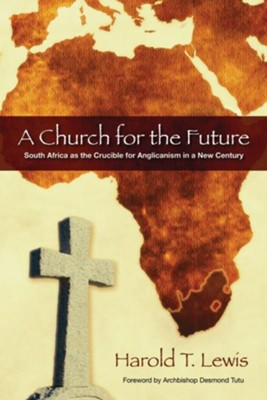A Church for the Future: South Africa as the Crucible for Anglicanism in a New Century - eBook  -     By: Harold T. Lewis, Archbishop Desmond Tutu