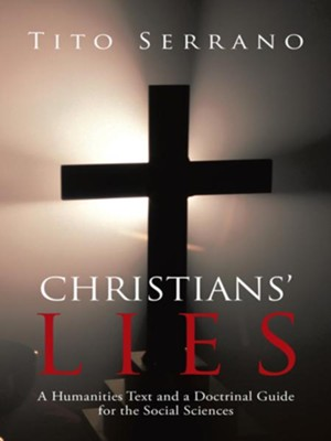 Christians Lies: A Humanities Text and a Doctrinal Guide for the Social Sciences - eBook  -     By: Tito Serrano