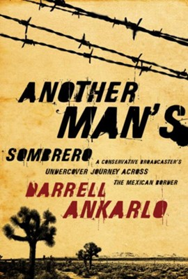 Another Man's Sombrero: A Conservative Broadcaster's Undercover Journey Across the Mexican Border - eBook  -     By: Darrell Ankarlo