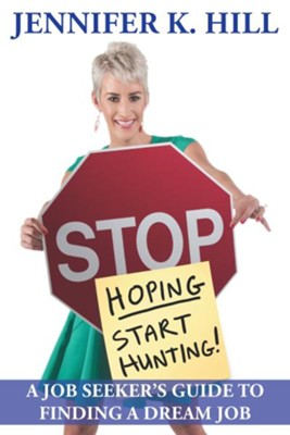 Stop Hoping Start Hunting!: A Job Seeker's Guide to Finding Their Job - eBook  -     By: Jennifer Kristen Hill