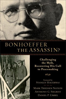 Bonhoeffer the Assassin?: Challenging the Myth, Recovering His Call to Peacemaking - eBook  -     By: Mark Thiessen Nation, Anthony G. Siegrist, Daniel P. Umbel