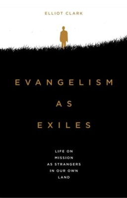 Evangelism As Exiles: Life on Mission as Strangers in Our Own Land  -     By: Elliot Clark