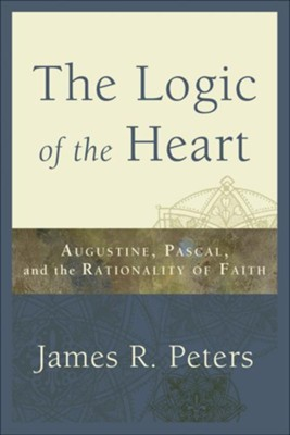 Logic of the Heart, The: Augustine, Pascal, and the Rationality of Faith - eBook  -     By: James R. Peters