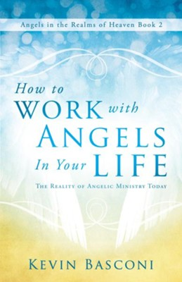 How to Work with Angels in Your Life: The Reality of Angelic Ministry Today (Angels in the Realms of Heaven, Book 2) - eBook  -     By: Kevin Basconi
