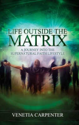 Life Outside the Matrix: A Journey Into the Supernatural Lifestyle - eBook  -     By: Venetia Carpenter