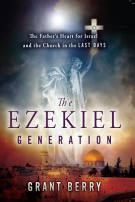 The Ezekiel Generation: The Father's Heart for Israel and the Church in the Last Days - eBook  -     By: Grant Berry
