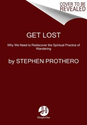 Get Lost: Why We Need to Rediscover the Spiritual Practice of Wandering  -     By: Stephen Prothero