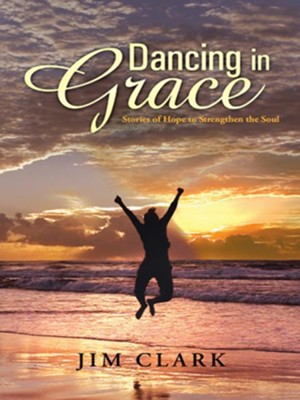 Dancing in Grace: Stories of Hope to Strengthen the Soul - eBook  -     By: Jim Clark