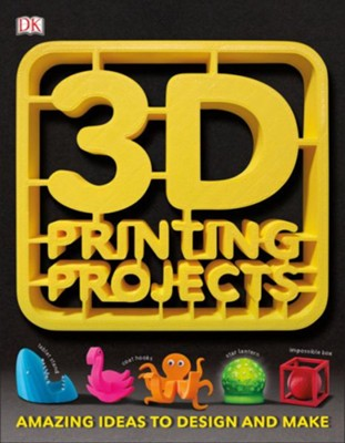 3D Printing Projects  -     By: Dorling Kindersley Publishing Staff