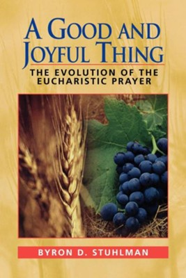A Good and Joyful Thing: The Evolution of the Eucharistic Prayer - eBook  -     By: Byron D. Stuhlman