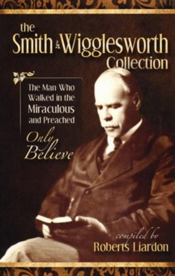 Smith Wigglesworth: The Man Who Walked In The Miraculous And Preached Only Believe - eBook  -     By: Smith Wigglesworth, Roberts Liardon