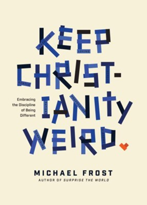 Keep Christianity Weird: Embracing the Discipline of Being Different  -     By: Michael Frost