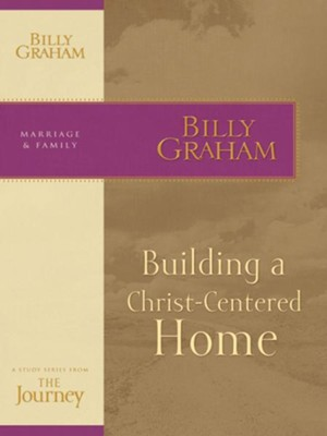 Building a Christ-Centered Home: The Journey Study Series - eBook  -     By: Billy Graham