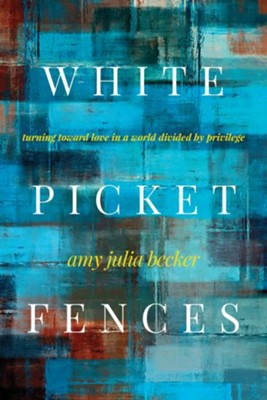 White Picket Fences: Turning Toward Love in a World Divided by Privilege  -     By: Amy J. Becker