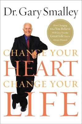 Change Your Heart, Change Your Life: How Changing What You Believe Will Give You the Great Life You've Always Wanted - eBook  -     By: Dr. Gary Smalley