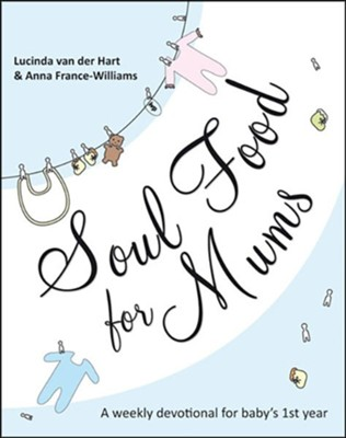 Soul Food for Mums: A Weekly Devotional for Baby's 1st Year  -     By: Lucinda van der Hart, Anna France-Williams