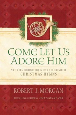 Come Let Us Adore Him: Stories Behind the Most Cherished Christmas Hymns - eBook  -     By: Robert J. Morgan