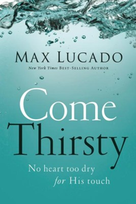Come Thirsty: No Heart Too Dry for His Touch - eBook  -     By: Max Lucado