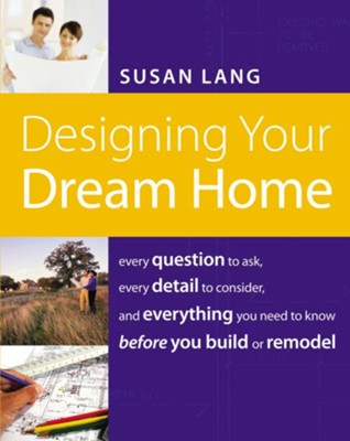 Designing Your Dream Home: Every Question to Ask, Every Detail to Consider, and Everything to Know Before You Build or Remodel - eBook  -     By: Susan Lang