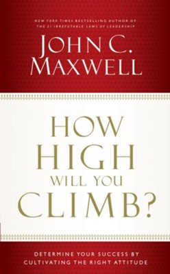 How High Will You Climb?: Determine Your Success by Cultivating the Right Attitude - eBook  -     By: John C. Maxwell