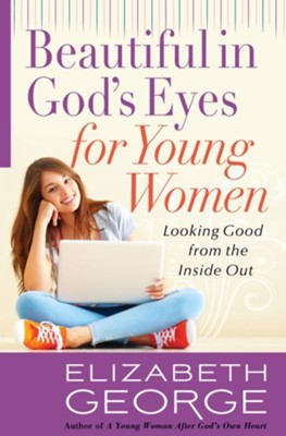 Beautiful in God's Eyes for Young Women: Looking Good from the Inside Out - eBook  -     By: Elizabeth George