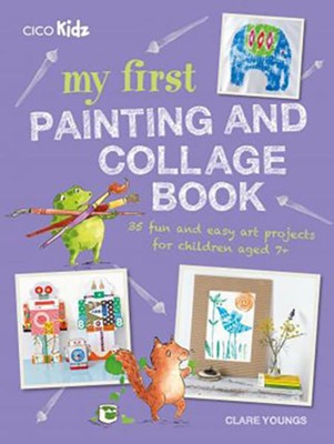 My First Painting and Collage Book: 35 Fun and Easy Art Projects for Children Aged 7+  -     By: Clare Youngs