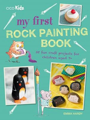 My First Rock Painting Book: 35 Fun Craft Projects for Children Aged 7+  -     By: Emma Hardy