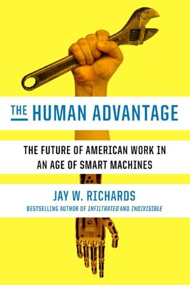The Human Advantage: The Future of American Work in an Age of Smart Machines  -     By: Jay W. Richards