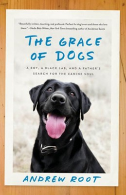 The Grace of Dogs: A Boy, a Black Lab, and a Father's Search for the Canine Soul  -     By: Andrew Root