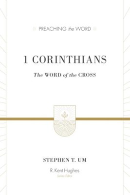1 Corinthians: The Word of the Cross (Preaching the Word)   -     By: Stephen T. Um, R. Kent Hughes