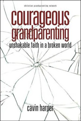 Courageous Grandparenting: Unshakable Faith in a Broken World  -     By: Cavin T. Harper