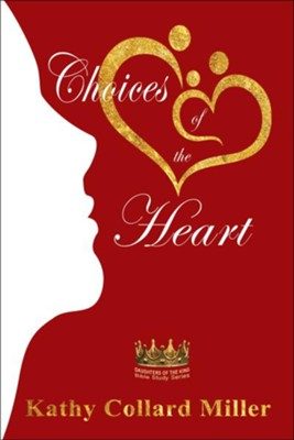 Choices of the Heart: Daughters of the King Bible Study Series  -     By: Kathy Collard Miller