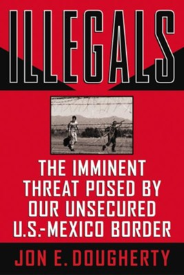 Illegals: The Imminent Threat Posed by Our Unsecured U.S.-Mexico Border - eBook  -     By: Jon E. Dougherty