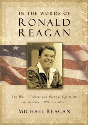 In the Words of Ronald Reagan: The Wit, Wisdom, and Eternal Optimism of America's 40th President - eBook  -     By: Michael Reagan